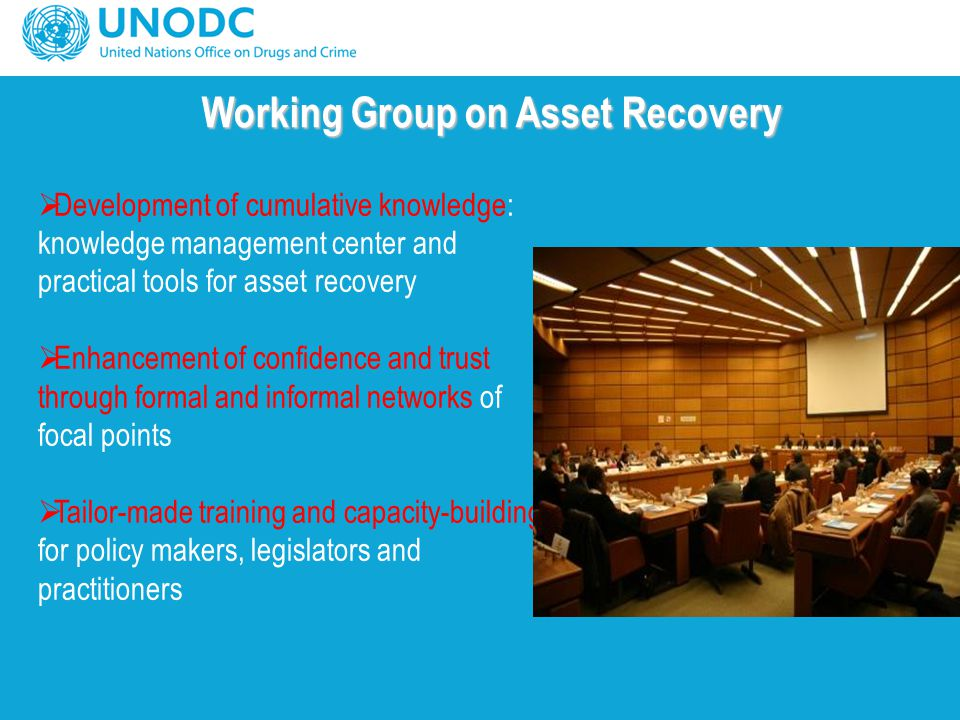 Working Group on Asset Recovery  Development of cumulative knowledge: knowledge management center and practical tools for asset recovery  Enhancement of confidence and trust through formal and informal networks of focal points  Tailor-made training and capacity-building for policy makers, legislators and practitioners