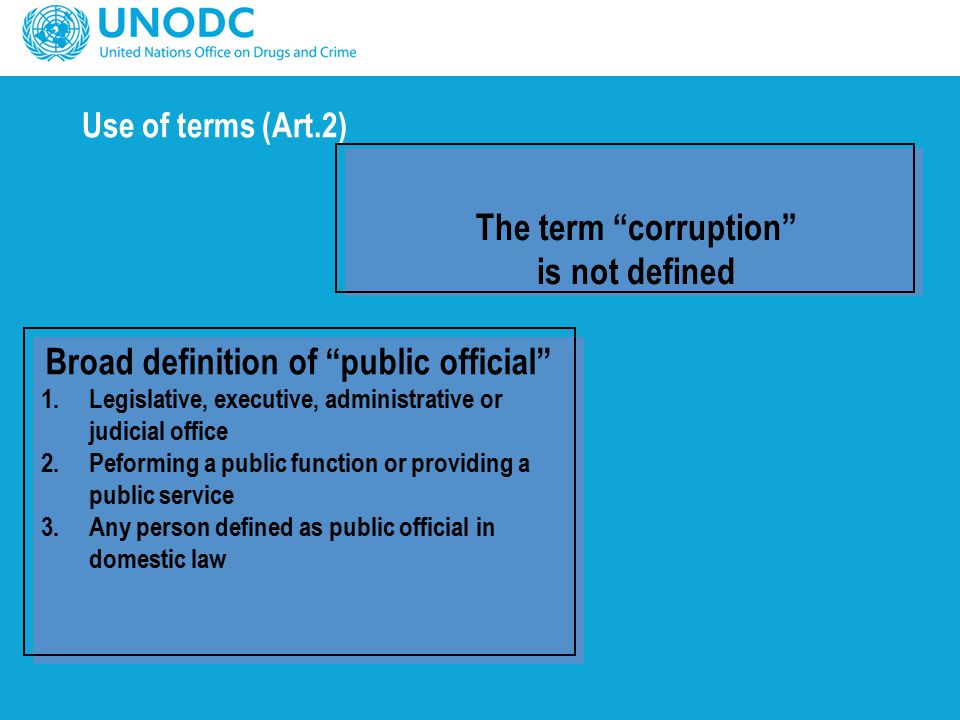 Use of terms (Art.2) The term corruption is not defined Broad definition of public official 1.Legislative, executive, administrative or judicial office 2.Peforming a public function or providing a public service 3.Any person defined as public official in domestic law