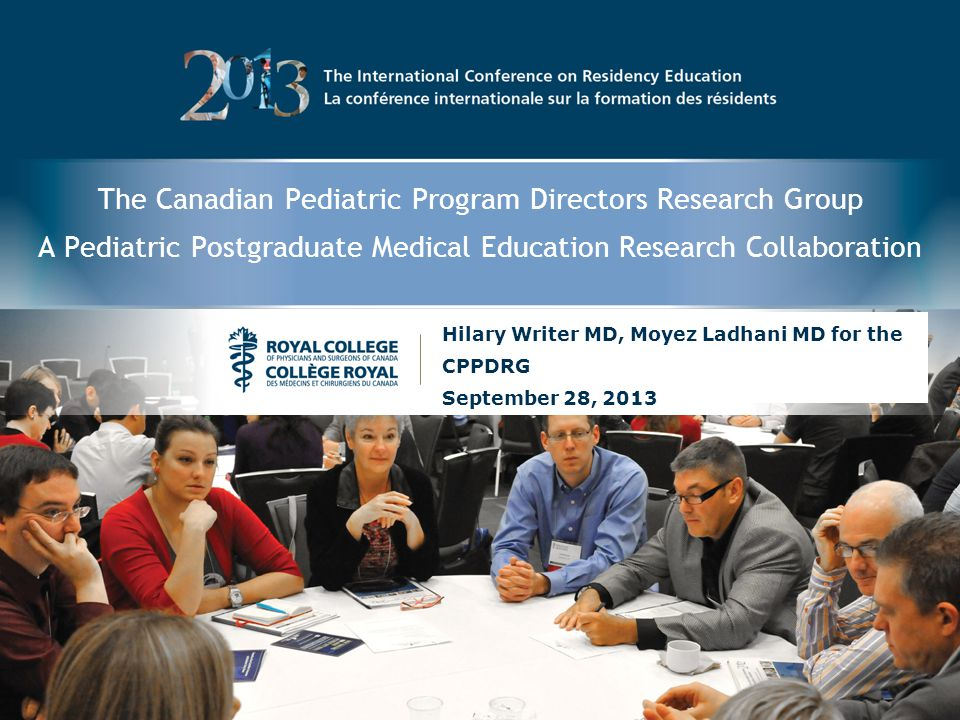 The Canadian Pediatric Program Directors Research Group A Pediatric Postgraduate Medical Education Research Collaboration Hilary Writer MD, Moyez Ladhani MD for the CPPDRG September 28, 2013