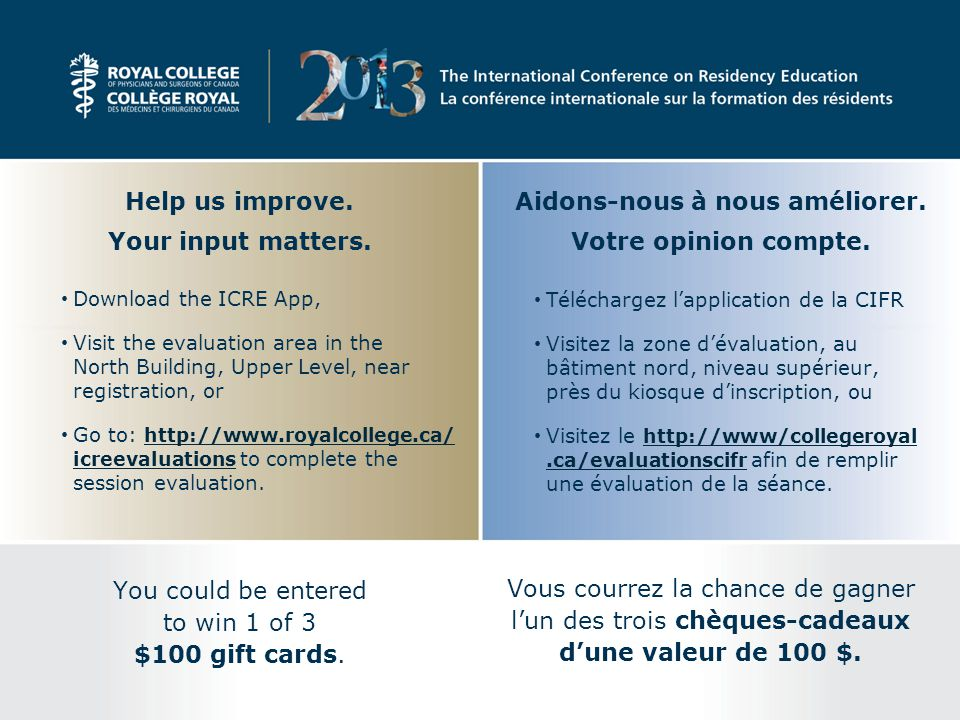 Download the ICRE App, Visit the evaluation area in the North Building, Upper Level, near registration, or Go to: http://www.royalcollege.ca/ icreevaluations to complete the session evaluation.