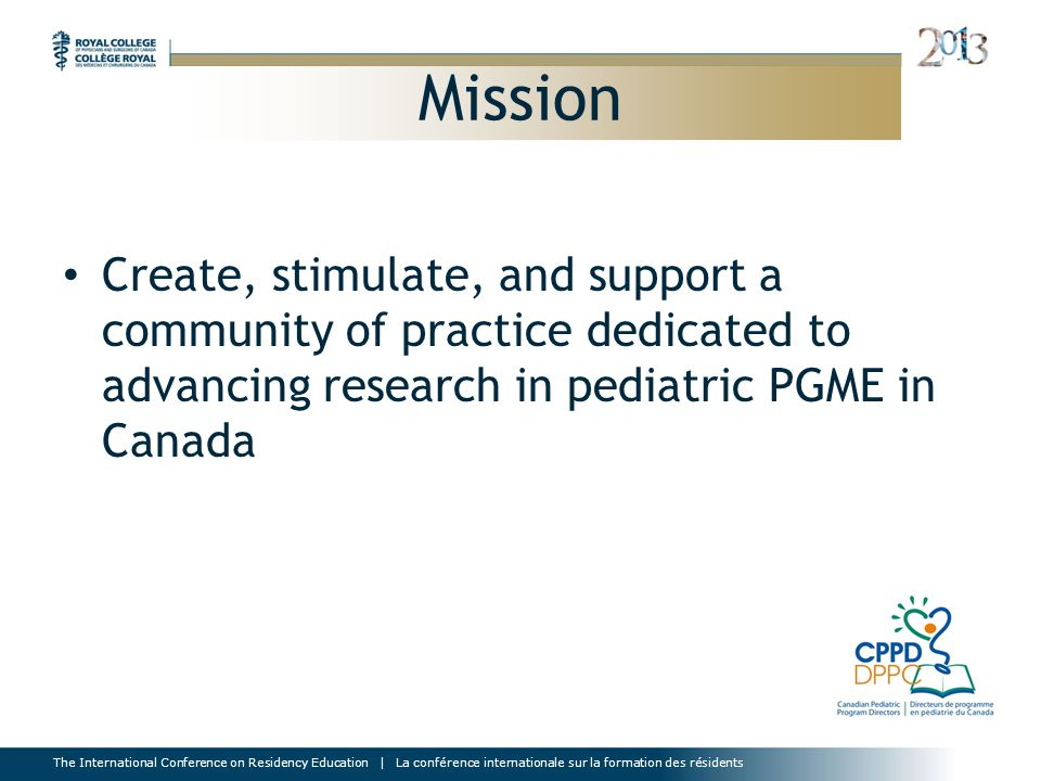 The International Conference on Residency Education | La conférence internationale sur la formation des résidents Mission Create, stimulate, and support a community of practice dedicated to advancing research in pediatric PGME in Canada