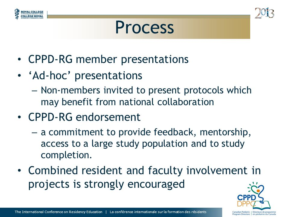 The International Conference on Residency Education | La conférence internationale sur la formation des résidents Process CPPD-RG member presentations 'Ad-hoc' presentations – Non-members invited to present protocols which may benefit from national collaboration CPPD-RG endorsement – a commitment to provide feedback, mentorship, access to a large study population and to study completion.