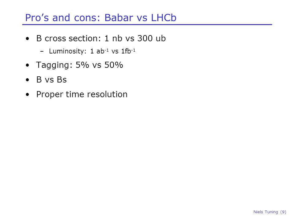 Pro's and cons: Babar vs LHCb B cross section: 1 nb vs 300 ub –Luminosity: 1 ab -1 vs 1fb -1 Tagging: 5% vs 50% B vs Bs Proper time resolution Niels Tuning (9)