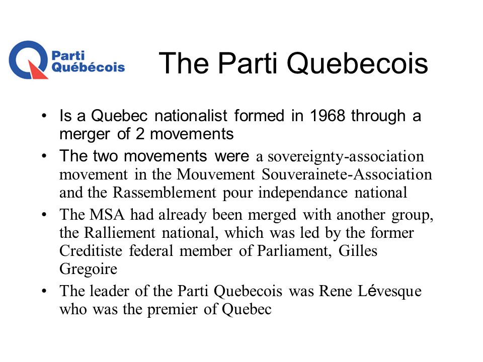 The Parti Quebecois Is a Quebec nationalist formed in 1968 through a merger of 2 movements The two movements were a sovereignty-association movement i