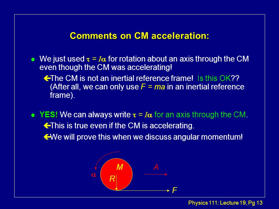 Physics 111: Lecture 19, Pg 13 Comments on CM acceleration: We just used  = I  for rotation about an axis through the CM even though the CM was accelerating.