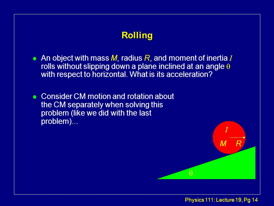 Physics 111: Lecture 19, Pg 14 Rolling An object with mass M, radius R, and moment of inertia I rolls without slipping down a plane inclined at an angle  with respect to horizontal.