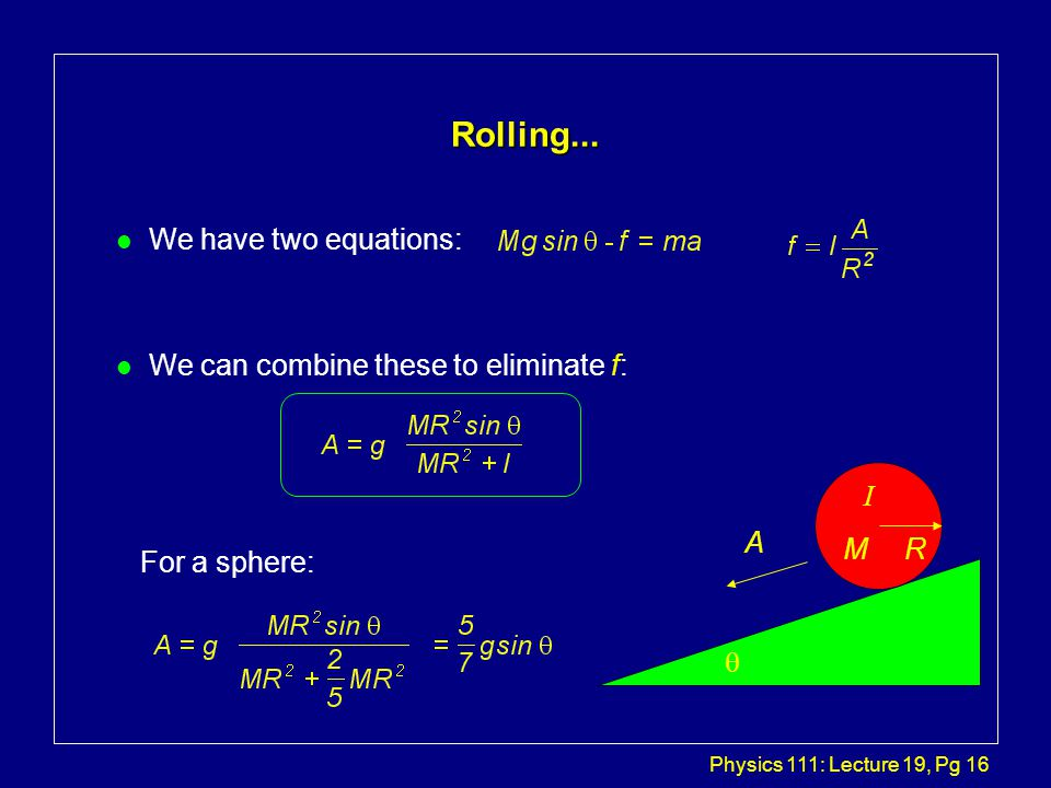 Physics 111: Lecture 19, Pg 16 Rolling... l We have two equations: l We can combine these to eliminate f:  A R I M For a sphere: