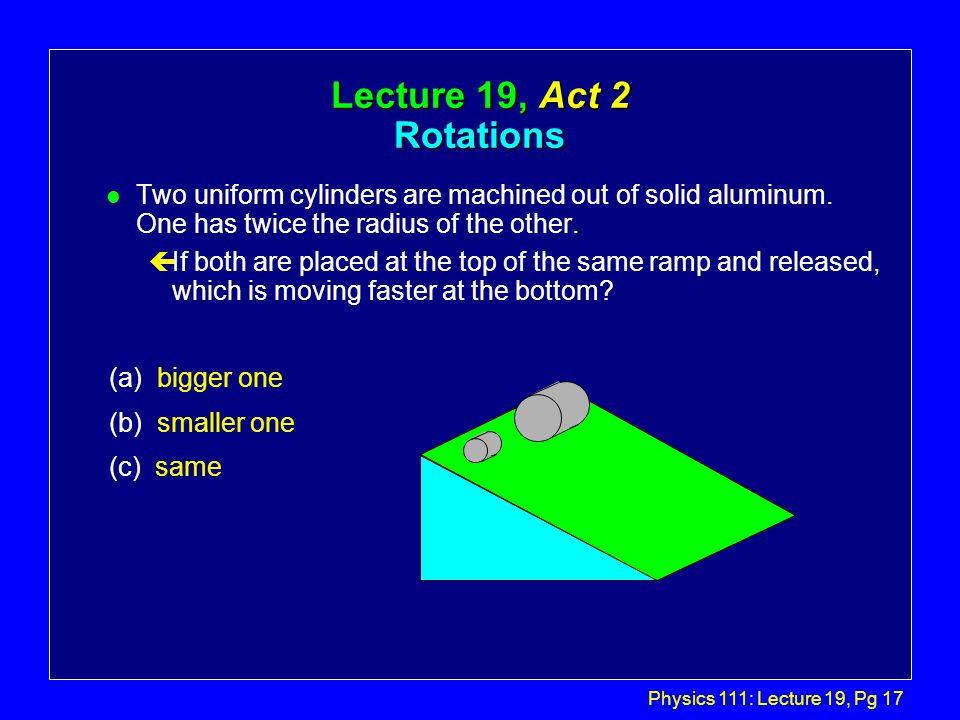 Physics 111: Lecture 19, Pg 17 Lecture 19, Act 2 Rotations l Two uniform cylinders are machined out of solid aluminum.