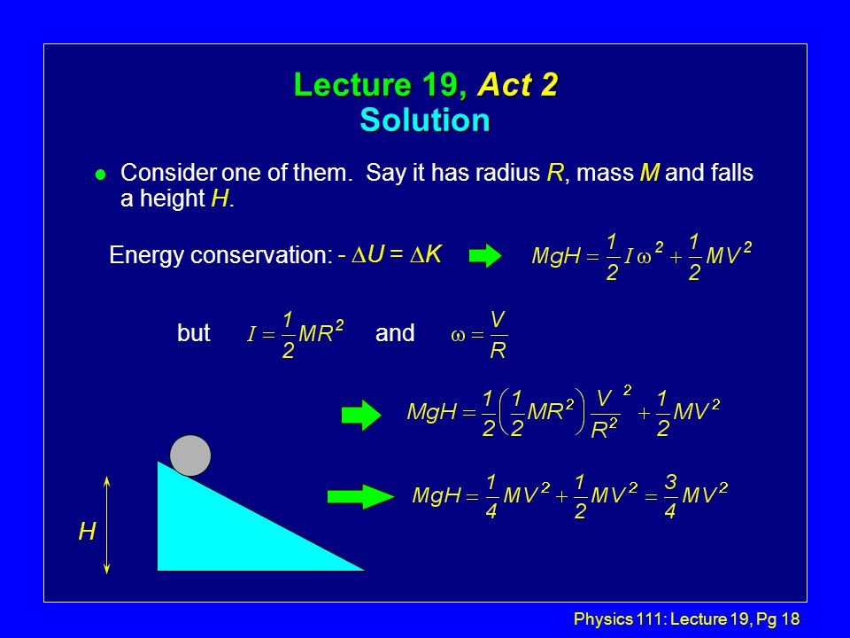 Physics 111: Lecture 19, Pg 18 Lecture 19, Act 2 Solution l Consider one of them. Say it has radius R, mass M and falls a height H. H Energy conservat