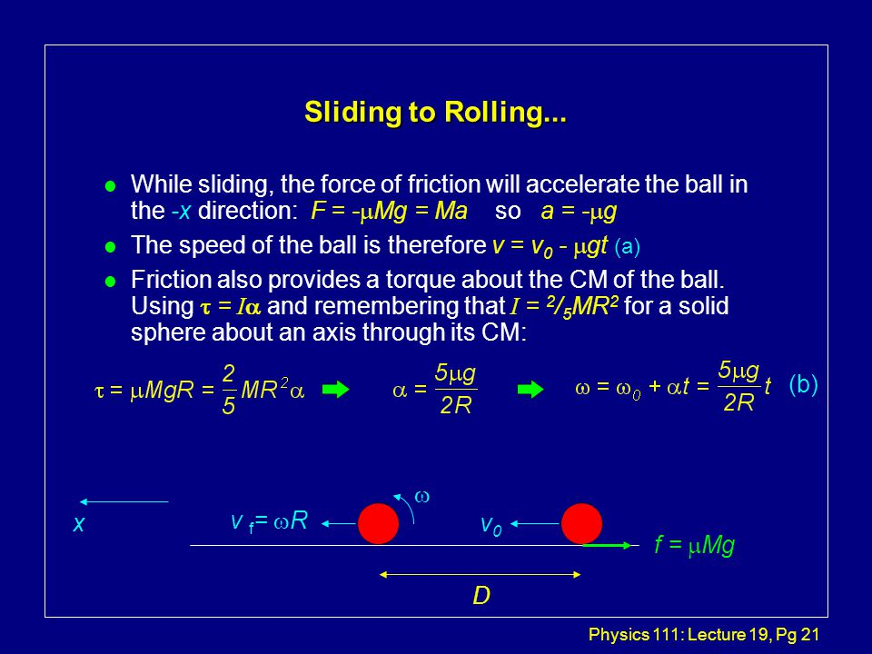 Physics 111: Lecture 19, Pg 21 Sliding to Rolling... While sliding, the force of friction will accelerate the ball in the -x direction: F = -  Mg = M