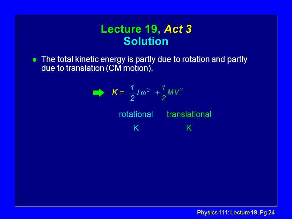 Physics 111: Lecture 19, Pg 24 Lecture 19, Act 3 Solution l The total kinetic energy is partly due to rotation and partly due to translation (CM motion).
