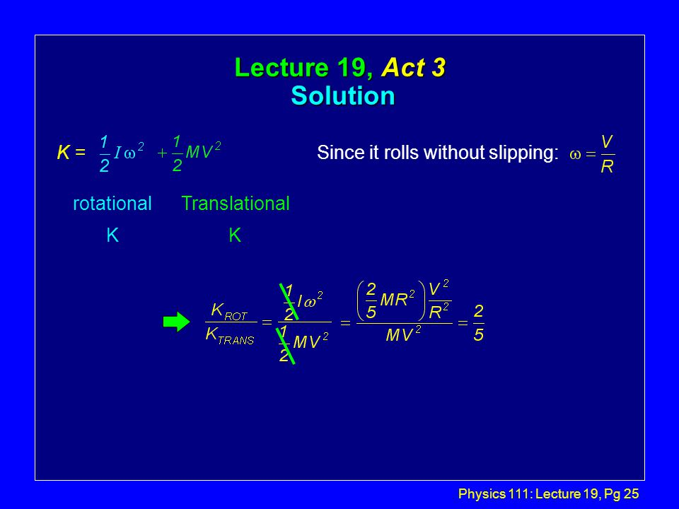 Physics 111: Lecture 19, Pg 25 Lecture 19, Act 3 Solution Since it rolls without slipping: rotational K Translational K K =