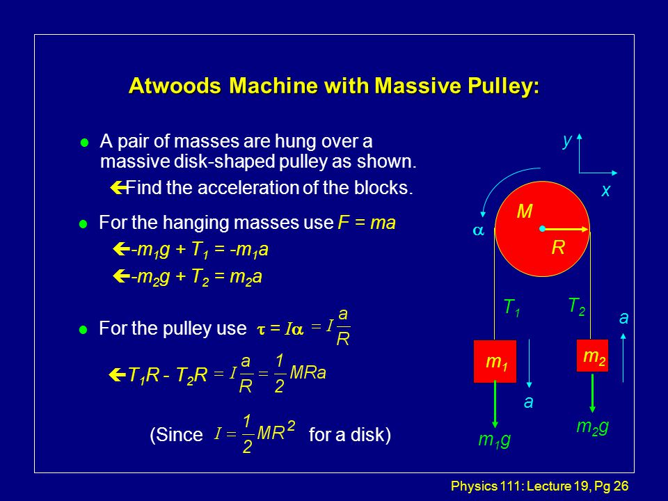 Physics 111: Lecture 19, Pg 26 Atwoods Machine with Massive Pulley: l A pair of masses are hung over a massive disk-shaped pulley as shown.