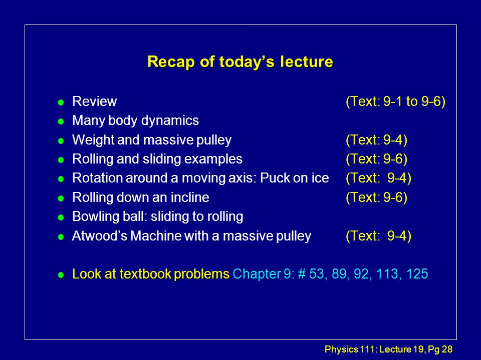 Physics 111: Lecture 19, Pg 28 Recap of today's lecture l Review (Text: 9-1 to 9-6) l Many body dynamics l Weight and massive pulley (Text: 9-4) l Rolling and sliding examples (Text: 9-6) l Rotation around a moving axis: Puck on ice (Text: 9-4) l Rolling down an incline (Text: 9-6) l Bowling ball: sliding to rolling l Atwood's Machine with a massive pulley (Text: 9-4) l Look at textbook problems l Look at textbook problems Chapter 9: # 53, 89, 92, 113, 125