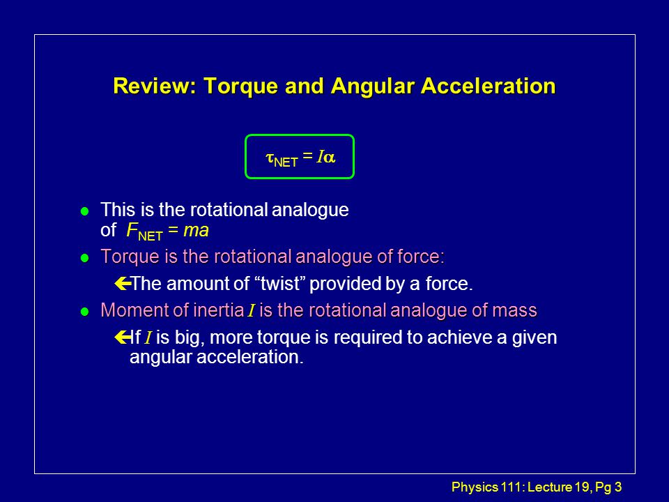 Physics 111: Lecture 19, Pg 3 Review: Torque and Angular Acceleration   NET = I  l This is the rotational analogue of F NET = ma l Torque is the rotational analogue of force: çThe amount of twist provided by a force.
