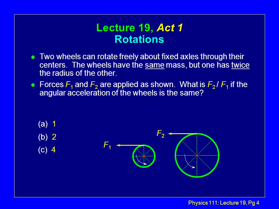 Physics 111: Lecture 19, Pg 4 Lecture 19, Act 1 Rotations l Two wheels can rotate freely about fixed axles through their centers.