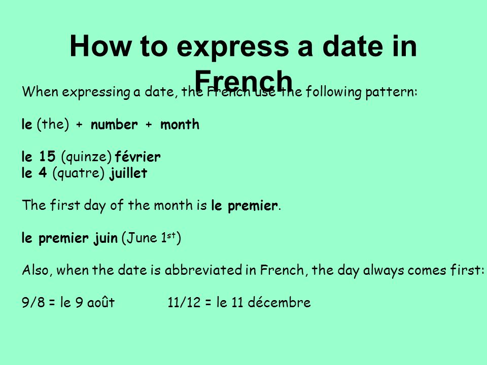 How to express a date in French When expressing a date, the French use the following pattern: le (the) + number + month le 15 (quinze) février le 4 (quatre) juillet The first day of the month is le premier.