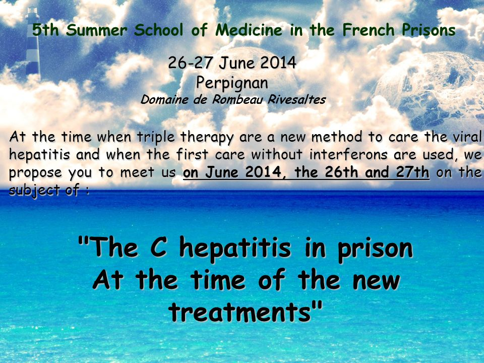 5th Summer School of Medicine in the French Prisons 26-27 June 2014 Perpignan Domaine de Rombeau Rivesaltes At the time when triple therapy are a new method to care the viral hepatitis and when the first care without interferons are used, we propose you to meet us on June 2014, the 26th and 27th on the subject of : The C hepatitis in prison At the time of the new treatments