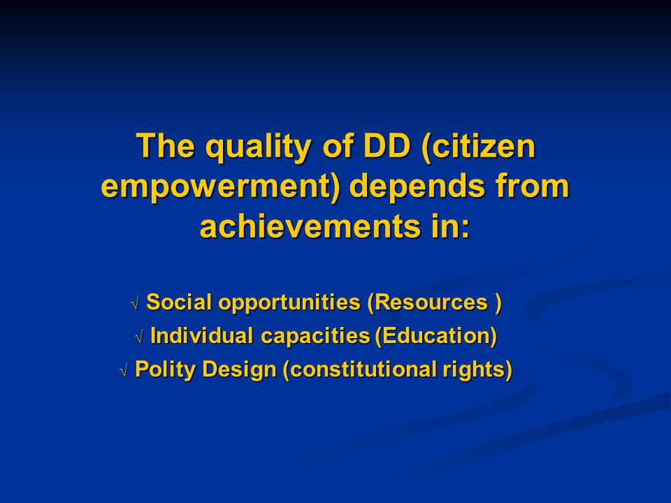 The quality of DD (citizen empowerment) depends from achievements in:  Social opportunities (Resources )  Individual capacities (Education)  Polity Design (constitutional rights)