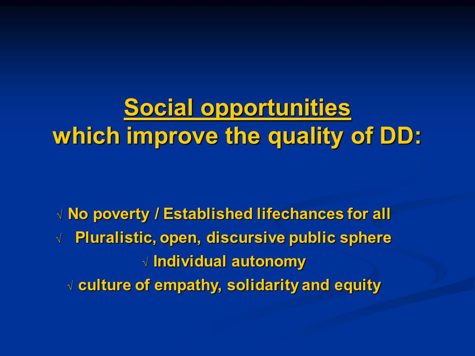 Social opportunities which improve the quality of DD:  No poverty / Established lifechances for all  Pluralistic, open, discursive public sphere  Individual autonomy  culture of empathy, solidarity and equity