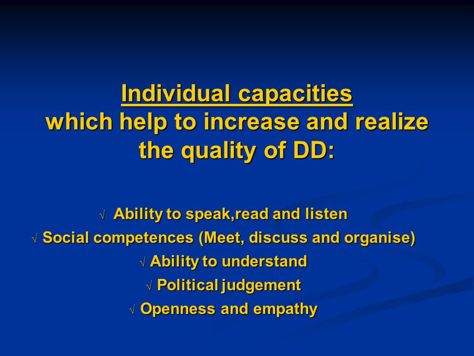 Individual capacities which help to increase and realize the quality of DD:  Ability to speak,read and listen  Social competences (Meet, discuss and organise)  Ability to understand  Political judgement  Openness and empathy