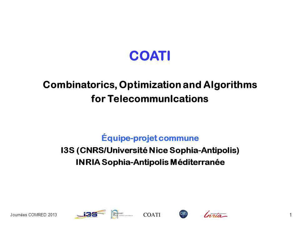 COATI Combinatorics, Optimization and Algorithms for TelecommunIcations Équipe-projet commune I3S (CNRS/Université Nice Sophia-Antipolis) INRIA Sophia-Antipolis Méditerranée Journées COMRED 2013 1