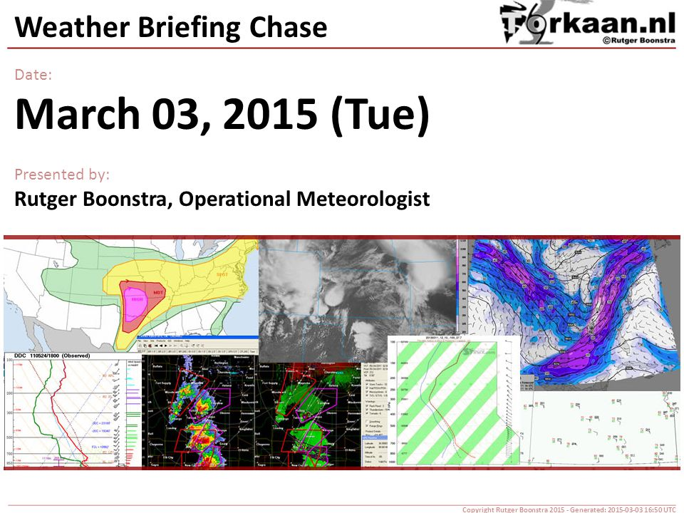 Weather Briefing Chase Date: March 03, 2015 (Tue) Presented by: Rutger Boonstra, Operational Meteorologist Copyright Rutger Boonstra 2015 - Generated: 2015-03-03 16:50 UTC