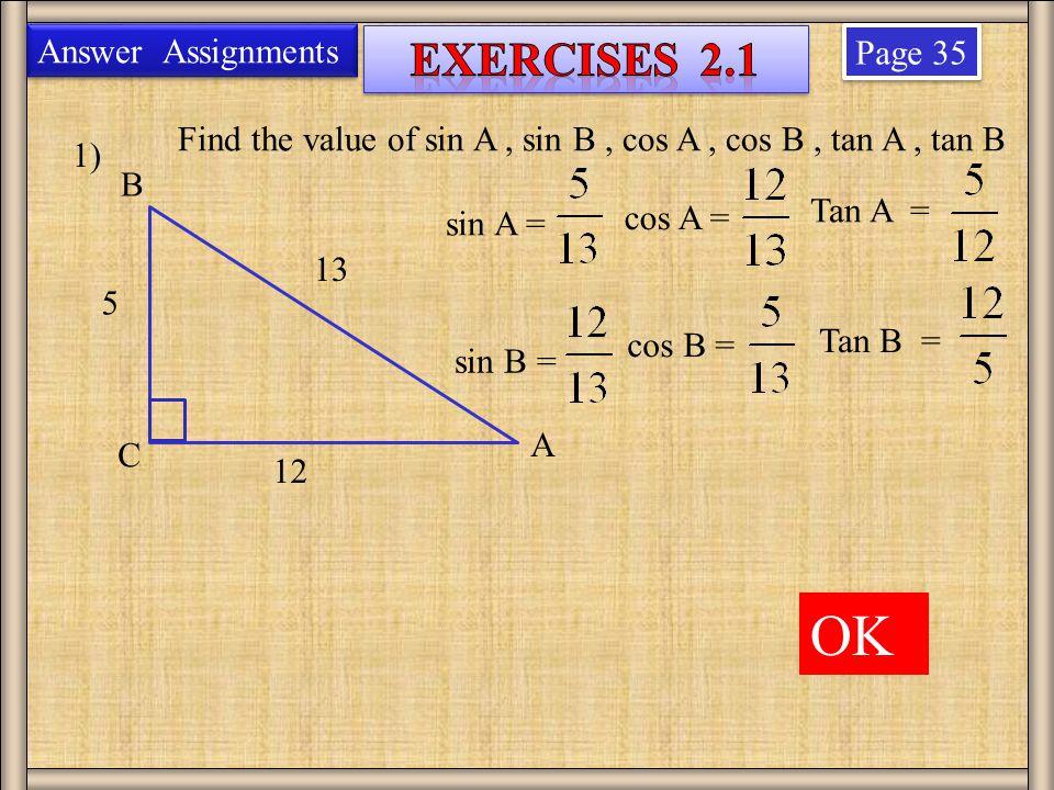 Page 35 1) 13 5 12 Find the value of sin A, sin B, cos A, cos B, tan A, tan B B A C Answer Assignments sin A = sin B = cos A = cos B = Tan A = Tan B = OK