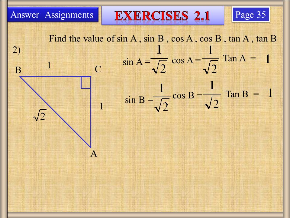 Page 35 2) 1 1 Find the value of sin A, sin B, cos A, cos B, tan A, tan B B A C Answer Assignments sin A = sin B = cos A = cos B = Tan A = Tan B =