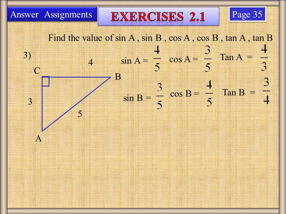 Page 35 3) 4 3 Find the value of sin A, sin B, cos A, cos B, tan A, tan B B A C 5 Answer Assignments sin A = sin B = cos A = cos B = Tan A = Tan B =