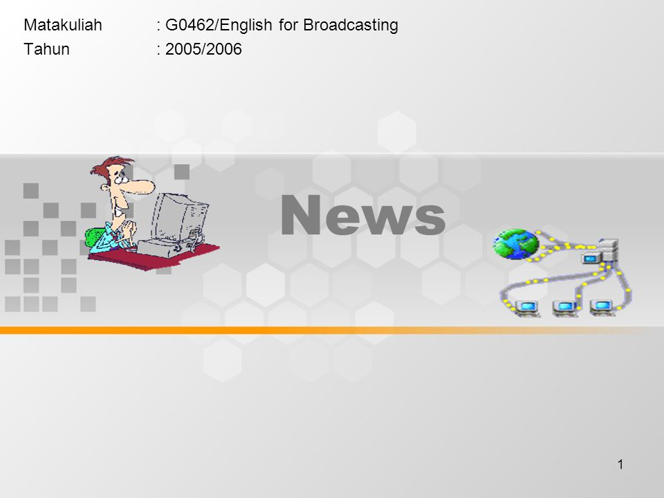 1 News Matakuliah: G0462/English for Broadcasting Tahun: 2005/2006