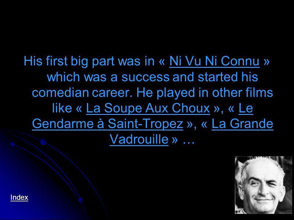 His first big part was in « Ni Vu Ni Connu » which was a success and started his comedian career.