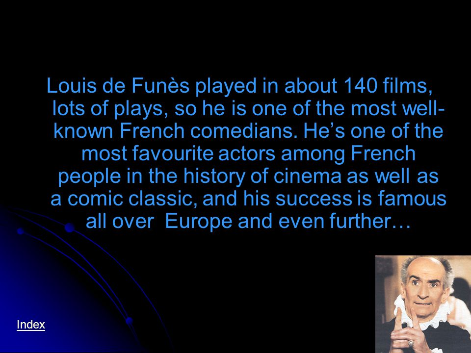 Louis de Funès played in about 140 films, lots of plays, so he is one of the most well- known French comedians.