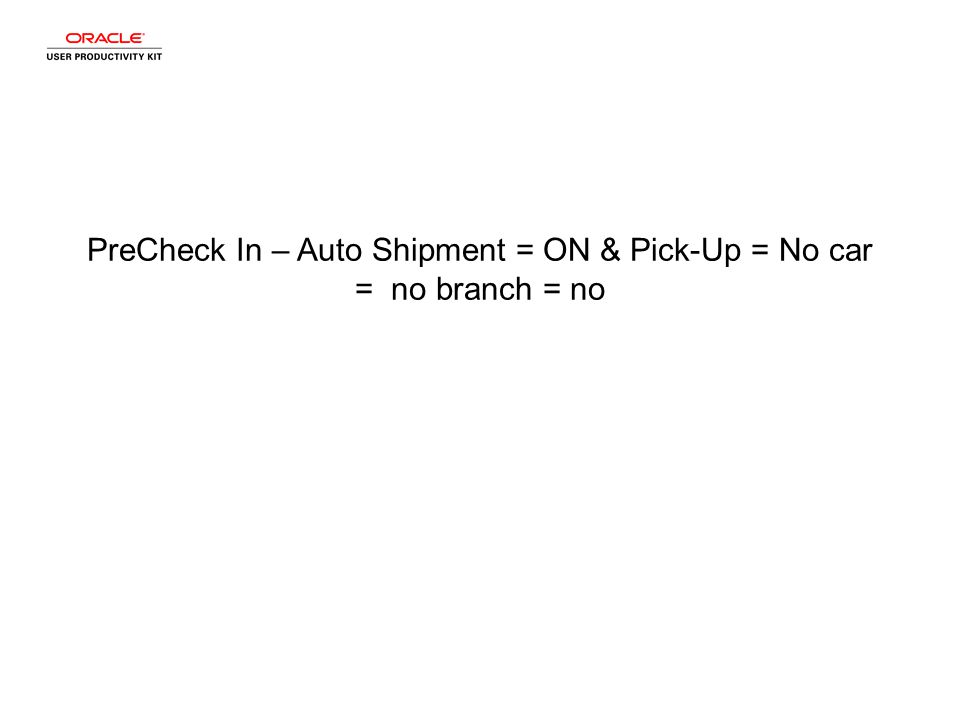 PreCheck In – Auto Shipment = ON & Pick-Up = No car = no branch = no