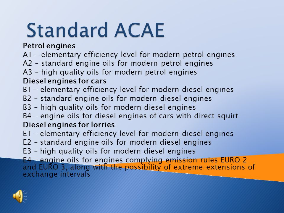  Petrol engines  A1 – elementary efficiency level for modern petrol engines  A2 – standard engine oils for modern petrol engines  A3 – high-oil quality for modern petrol engines  Diesel engines for cars  B1 – elementary efficiency level for modern diesel engines  B2 – standard engine oils for modern diesel engines  B3 – high – quality oils for modern diesel engines  B4 – engine oils for diesel engines of cars with straight squirt  Diesel engines for lorries  E1 – elementary efficiency level for modern diesel engines  E2 – standard engine oils for modern diesel engines  E3 – high – quality oil for modern diesel engines  E4 – engine oils for engines complying emission rules EURO 2 and EURO 3, along with the possibility of extreme extensions of exchange intervals