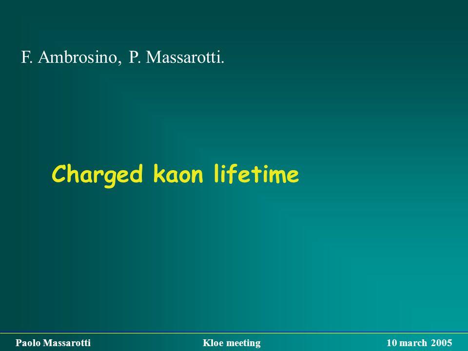 Charged kaon lifetime F. Ambrosino, P. Massarotti. Paolo Massarotti Kloe meeting 10 march 2005