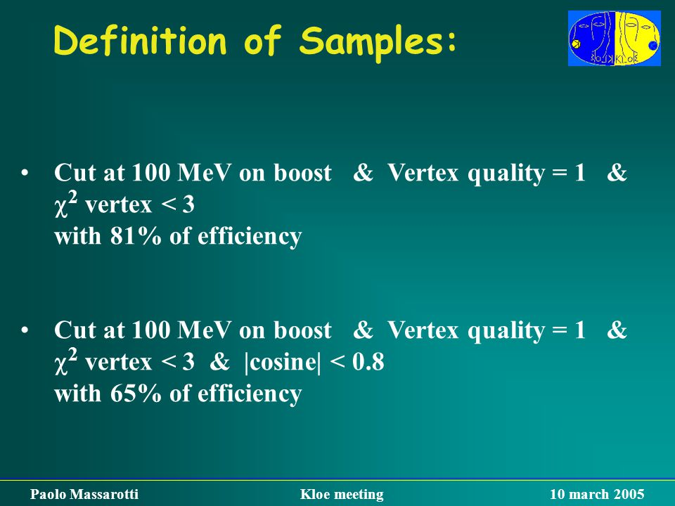 Definition of Samples: Paolo Massarotti Kloe meeting 10 march 2005 Cut at 100 MeV on boost & Vertex quality = 1 &  2 vertex < 3 with 81% of efficienc