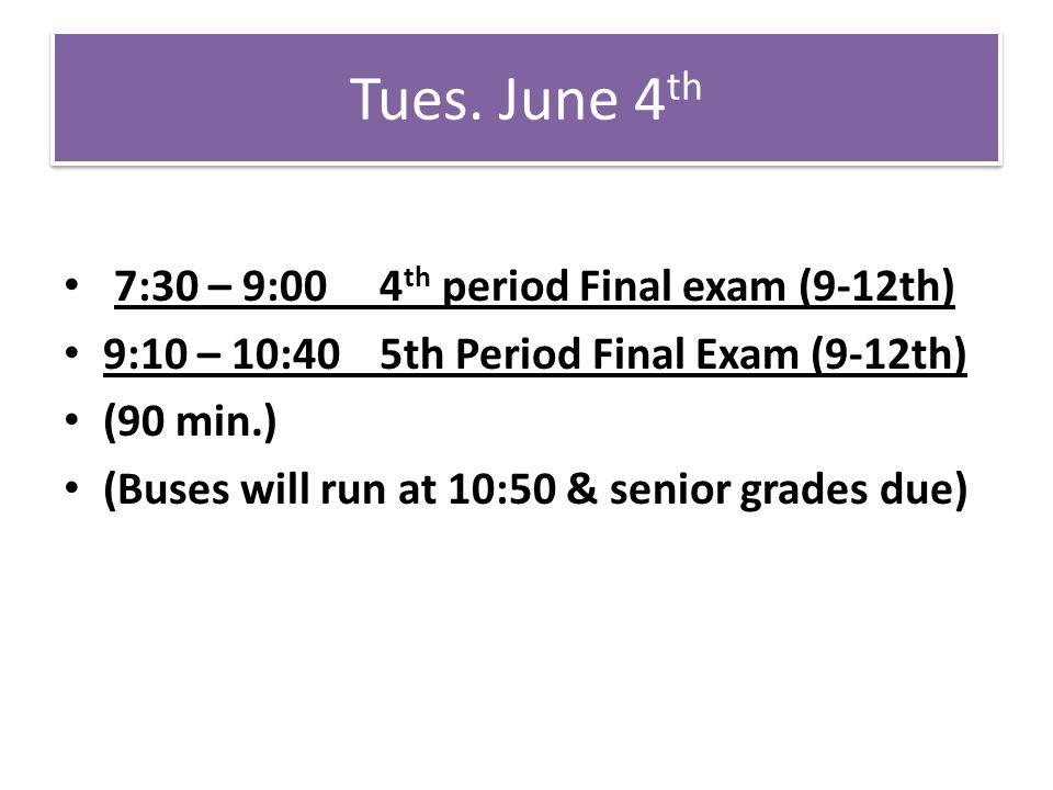 Tues. June 4 th 7:30 – 9:00 4 th period Final exam (9-12th) 9:10 – 10:40 5th Period Final Exam (9-12th) (90 min.) (Buses will run at 10:50 & senior gr