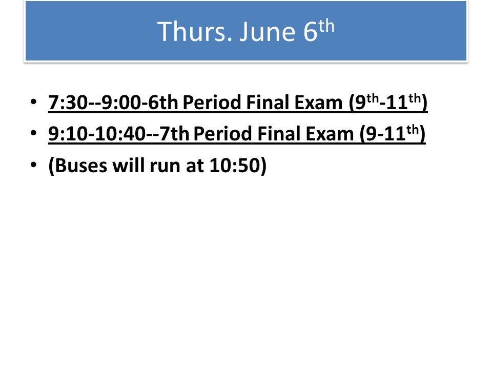 Thurs. June 6 th 7:30--9:00-6th Period Final Exam (9 th -11 th ) 9:10-10:40--7th Period Final Exam (9-11 th ) (Buses will run at 10:50)