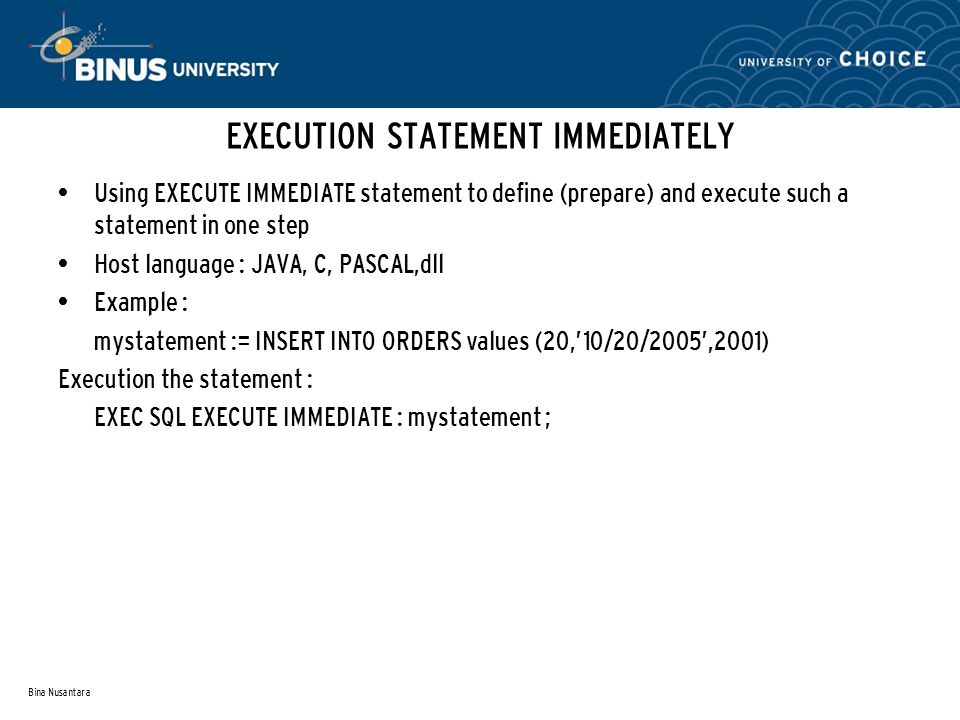 Bina Nusantara EXECUTION STATEMENT IMMEDIATELY Using EXECUTE IMMEDIATE statement to define (prepare) and execute such a statement in one step Host language : JAVA, C, PASCAL,dll Example : mystatement := INSERT INTO ORDERS values (20,'10/20/2005',2001) Execution the statement : EXEC SQL EXECUTE IMMEDIATE : mystatement ;