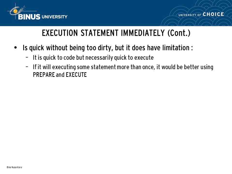 Bina Nusantara EXECUTION STATEMENT IMMEDIATELY (Cont.) Is quick without being too dirty, but it does have limitation : – It is quick to code but necessarily quick to execute – If it will executing some statement more than once, it would be better using PREPARE and EXECUTE