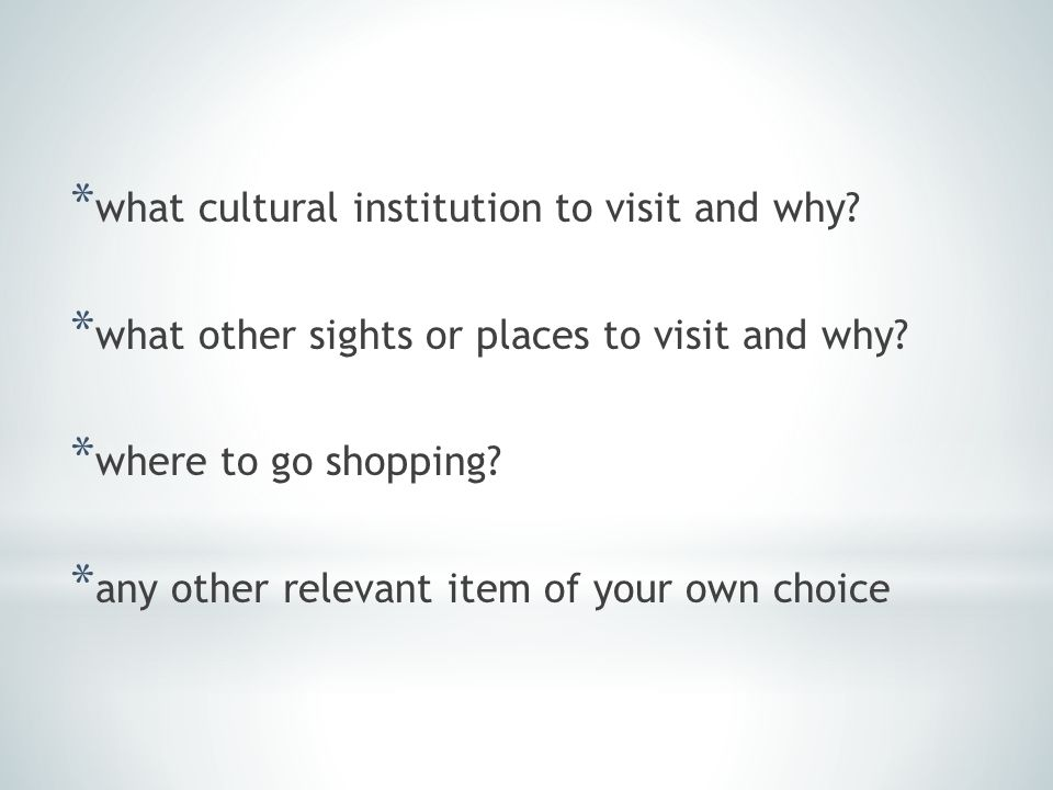* what cultural institution to visit and why. * what other sights or places to visit and why.