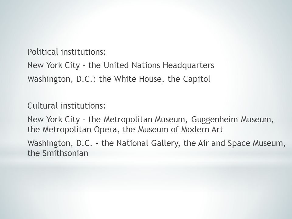 Political institutions: New York City – the United Nations Headquarters Washington, D.C.: the White House, the Capitol Cultural institutions: New York City – the Metropolitan Museum, Guggenheim Museum, the Metropolitan Opera, the Museum of Modern Art Washington, D.C.