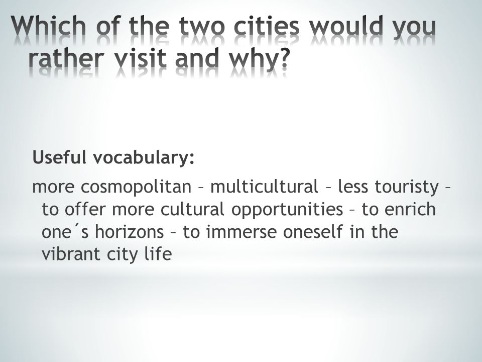 Useful vocabulary: more cosmopolitan – multicultural – less touristy – to offer more cultural opportunities – to enrich one´s horizons – to immerse oneself in the vibrant city life