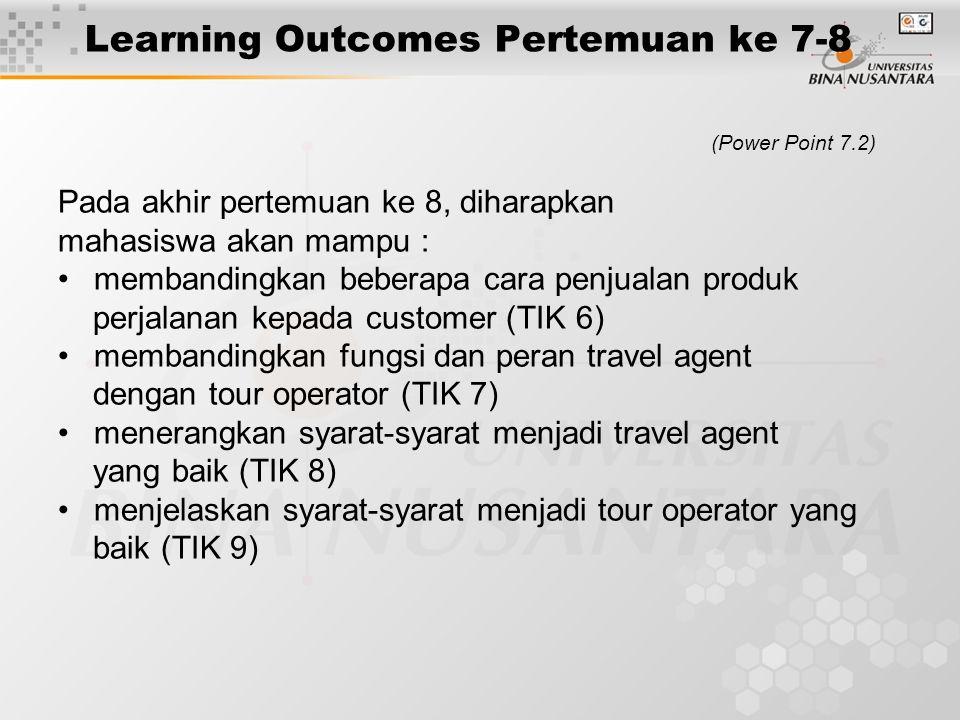 Learning Outcomes Pertemuan ke 7-8 (Power Point 7.2) Pada akhir pertemuan ke 8, diharapkan mahasiswa akan mampu : membandingkan beberapa cara penjualan produk perjalanan kepada customer (TIK 6) membandingkan fungsi dan peran travel agent dengan tour operator (TIK 7) menerangkan syarat-syarat menjadi travel agent yang baik (TIK 8) menjelaskan syarat-syarat menjadi tour operator yang baik (TIK 9)