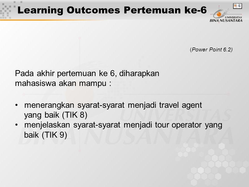 Learning Outcomes Pertemuan ke-6 (Power Point 6.2) Pada akhir pertemuan ke 6, diharapkan mahasiswa akan mampu : menerangkan syarat-syarat menjadi travel agent yang baik (TIK 8) menjelaskan syarat-syarat menjadi tour operator yang baik (TIK 9)
