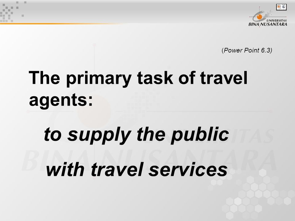 (Power Point 6.3) The primary task of travel agents: to supply the public with travel services