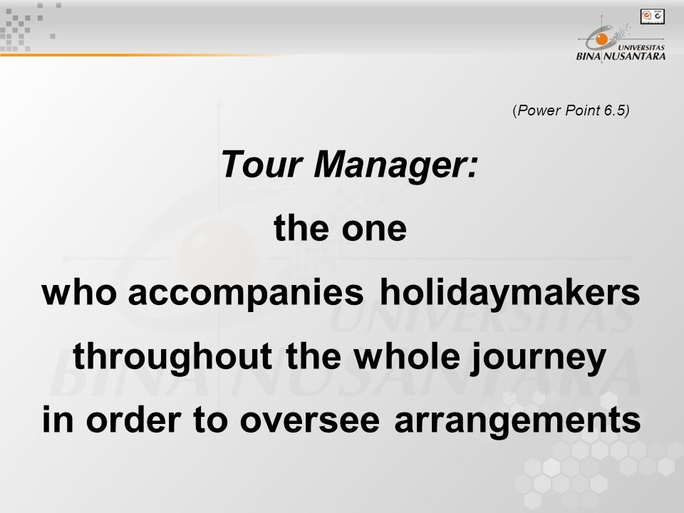 (Power Point 6.5) Tour Manager: the one who accompanies holidaymakers throughout the whole journey in order to oversee arrangements
