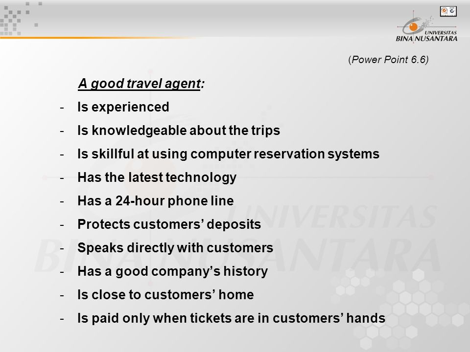 (Power Point 6.6) A good travel agent: -Is experienced -Is knowledgeable about the trips -Is skillful at using computer reservation systems -Has the latest technology -Has a 24-hour phone line -Protects customers' deposits -Speaks directly with customers -Has a good company's history -Is close to customers' home -Is paid only when tickets are in customers' hands