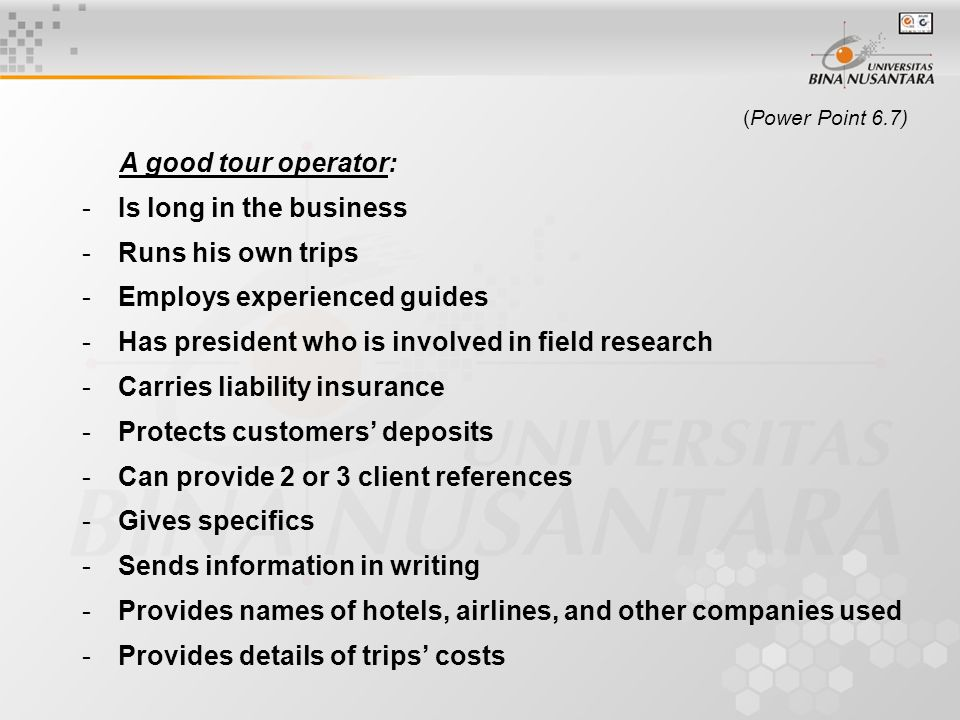 (Power Point 6.7) A good tour operator: -Is long in the business -Runs his own trips -Employs experienced guides -Has president who is involved in field research -Carries liability insurance -Protects customers' deposits -Can provide 2 or 3 client references -Gives specifics -Sends information in writing -Provides names of hotels, airlines, and other companies used -Provides details of trips' costs